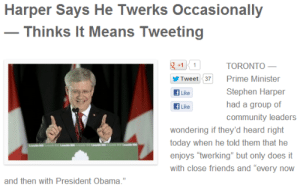 """themainmane:  Politics, everyone. : Harper Says He Twerks Occasionally  - Thinks It Means Tweeting  +1  TORONTO –  Prime Minister  Tweet 37  Stephen Harper  Like  had a group of  Like  community leaders  wondering if they'd heard right  today when he told them that he  teas  d  100L  Le  Leid  enjoys """"twerking"""" but only does it  with close friends and """"every now  and then with President Obama."""" themainmane:  Politics, everyone."""