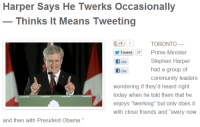 """stephen harper: Harper Says He Twerks Occasionally  Thinks It Means Tweeting  g11TORONTO -  Tweet 37 Prime Minister  f Like  f Like  Stephen Harper  had a group of  wondering if they'd heard right  today when he told them that he  enjoys """"twerking"""" but only does it  with close friends and """"every now  and then with President Obama."""""""