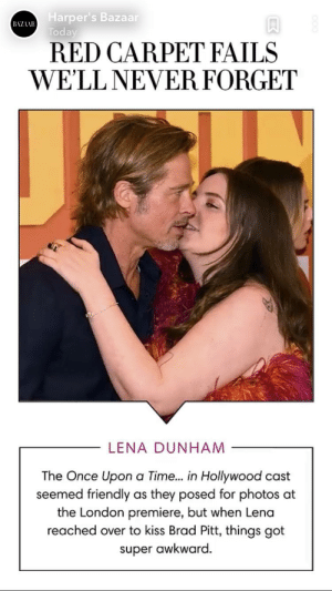 Lena at it again...: Harper's Bazaar  BAZAAR  Today  RED CARPET FAILS  WE'LL NEVER FORGET  LENA DUNHAM  The Once Upon a Time.. in Hollywood cast  seemed friendly as they posed for photos at  the London premiere, but when Lena  reached over to kiss Brad Pitt, things got  super awkward. Lena at it again...