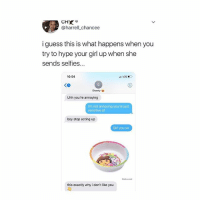 Cute, Funny, and Hype: @harrell_chancee  i guess this is what happens when you  try to hype your girl up when she  sends selfies...  10:54  LTE  佃  Shanty  Uhh you're annoying  I'm not annoying you're just  sensitive a  boy stop acting up  Girl you so  Delivered  this exactly why i don't like you why are other females like this if a boy texts me how @harrellchance texted her i'd think its cute and funny lmao 😂❤️