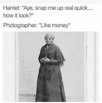 """Memes, Money, and 🤖: Harriet: """"Aye, snap me up real quick.  how it look?""""  Photographer: """"Like money"""" 👀😍😂😂👍"""