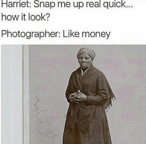 Money, How, and Snap: Harriet:  Snap  me up  real  quick...  how it look?  Photographer: Like money She had to do it to em