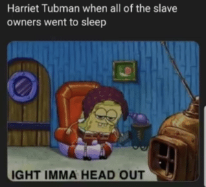 Don't forget kunta kinte: Harriet Tubman when all of the slave  owners went to sleep  IGHT IMMA HEAD OUT Don't forget kunta kinte