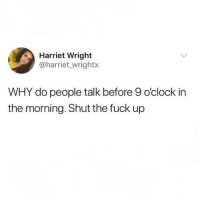 Memes, Fuck, and Shut the Fuck Up: Harriet Wright  @harriet wrightx  WHY do people talk before 9 o'clock in  the morning. Shut the fuck up @vodkalana makes great points @vodkalana @vodkalana