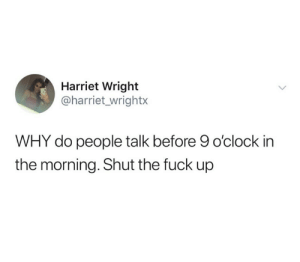 Fuck, Shut the Fuck Up, and Why: Harriet Wright  @harriet_wrightx  WHY do people talk before 9 o'clock in  the morning. Shut the fuck up