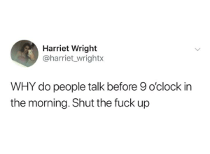 Memes, School, and Fuck: Harriet Wright  @harriet_wrightx  WHY do people talk before 9 o'clock in  the morning. Shut the fuck up High school starting at 7:30. I blame that