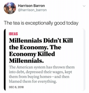 "Lazy, True, and Millennials: Harrison Barron  @harrison_barror  The tea is exceptionally good today  IDEAS  Millennials Didn't Kill  the Economy. The  Economy Killed  Millennials.  The American system has thrown them  into debt, depressed their wages, kept  them from buying homes-and th  blamed them for everything.  DEC 6, 2018 WHOOP THANK YOU. Nah I'm gen z but its ridiculous honestly. also tons of baby boomers are like ""gen z has been stereotyped as the lazy and entitled generation- they aren't all like that"" we aren't, but that isn't the stereotype. It's actually more like ""we ain't scared of death"" which is true for the majority I think."