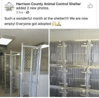Animals, Control, and Animal: Harrison County Animal Control Shelter  added 2 new photos.  2 hrs  Such a wonderful month at the shelter!!!! We are now  empty! Everyone got adopted All animals at shelter adopted!
