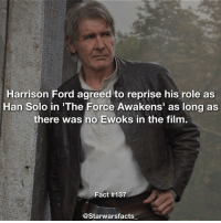 "Han Solo, Harrison Ford, and Memes: Harrison Ford agreed to reprise his role as  Han Solo in ""The Force Awakens' as long as  there was no Ewoks in the film.  Fact #137  @Starwarsfacts Harrison is hilarious😂 starwarsfacts"