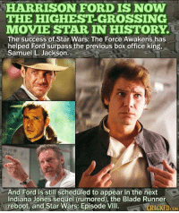 blade runner: HARRISON FORD IS NOW  THE HIGHEST-GROSSING  MOVIE STAR IN HISTORY.  The success of Star Wars: The Force Awakens has  helped Ford surpass the previous box office king,  Samuel L. Jackson.  And Ford is still scheduled to appear in the next  Indiana Jones sequel (rumored), the Blade Runner  reboot, and Star Wars: Episode VIICRAGKED.GoN  COM
