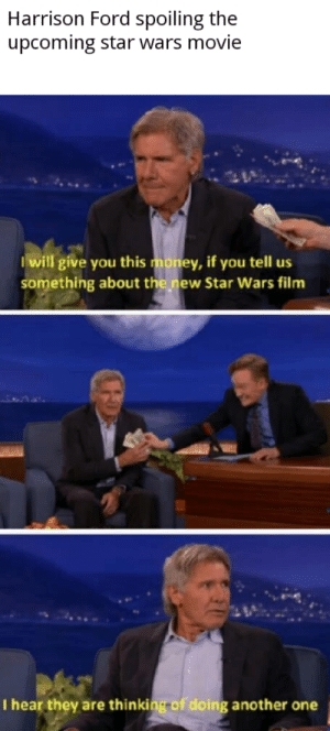 Harrison Ford is a madlad: Harrison Ford spoiling the  upcoming star wars movie  I will give you this money, if you tell us  something about the new Star Wars film  I hear they are thinking of doing another one Harrison Ford is a madlad
