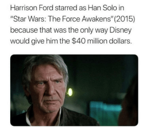 "It's The Only Way: Harrison Ford starred as Han Solo in  ""Star Wars: The Force Awakens"" (2015)  because that was the only way Disney  would give him the $40 million dollars. It's The Only Way"