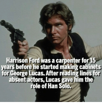 Han Solo, Harrison Ford, and Memes: Harrison Ford was a carpenter for 15  years before he started making cabinets  for George Lucas. After reading lines for  absent actors, Lucas gave him the  role of Han Solo. Comment 'Han' without getting interrupted 😉 Checkout @marvelousfacts