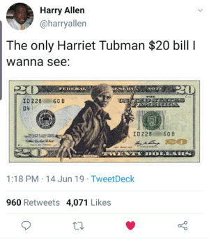Harriet Tubman, Concur, and Libertarian: Harry Allen  @harryallen  The only Harriet Tubman $20 bill I  wanna see:  20  PEDER  ESER  FLON  THE  ID 228  60 B  D4  STAF  R  ID 228  60 B  THISNOTE Bs LEGALTENGEN  FDR ALD OESTS LIC AND P  uH  I  IDOL A R  E  tUNMAN  1:18 PM 14 Jun 19 TweetDeck  960 Retweets 4,071 Likes I concur.