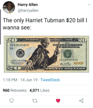Blackpeopletwitter, Harriet Tubman, and Free: Harry Allen  @harryallen  The only Harriet Tubman $20 bill I  wanna see:  oesuNNN  20  FEDERAL  ESER  THE  ID 228  60 B  D4  STAF  R  ID 228  60 B  THIS NOTE BEGALTENGEN  FDR ALD OSTS PLIC AND P  tuyM  aod s  oos  DO  tNMAN  1:18 PM 14 Jun 19 TweetDeck  960 Retweets 4,071 Likes I had crossed the line. I was free; but there was no one to welcome me to the land of freedom. I was a stranger in a strange land. (via /r/BlackPeopleTwitter)