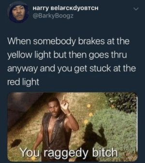 Bitch, Mind, and Red: Harry BelaFcKdyoBTCH  @BarkyBoogz  When somebody brakes at the  yellow light but then goes thru  anyway and you get stuck at the  red light  You raggedy bitch Make up your mind!