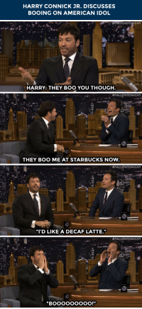 "American Idol, Boo, and Starbucks: HARRY CONNICK JR. DISCUSSES  BOOING ON AMERICAN IDOL   FALLONTONIGHT  HARRY: THEY BOO YOU THOUGH   #FALLONTONIGHT  THEY BOO ME AT STARBUCKS NoW.   .. #FALLONTONIGHT  ""I'D LIKE A DECAF LATTE.""   . . <p>Harry Connick Jr. is <a href=""http://www.nbc.com/the-tonight-show/segments/101236"" target=""_blank"">getting a little too familiar with the booing of American Idol</a>&hellip;</p>"