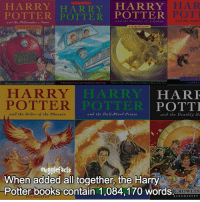 "Books, Harry Potter, and Memes: HARRY HARRY HARRY  POTTER POTTER  POTTER  ano tbe Philo top ber Stone  POTT  nd the Gabi  HARR Y LARRY  HARF  POTTER  POTTER  POTTI  and the order of the Pboenix  and ube Deat  He  and the Half-Blood Prince  mugglefacts  When added all together, the Harry  Potter books contain 1,084,170 words. qotd : comment ""😏"" if you knew this and ""😱"" if you didn't."