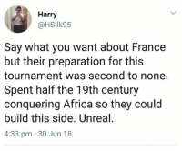 Africa, Memes, and France: Harry  @HSilk95  Say what you want about France  but their preparation for this  tournament was second to none.  Spent half the 19th century  conquering Africa so they could  build this side. Unreal  4:33 pm 30 Jun 18