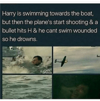 Memes, Swimming, and Boat: Harry is swimming towards the boat,  but then the plane's start shooting & a  bullet hits H & he cant swim wounded  so he drowns. WHO TF DID THIS TO MY SON