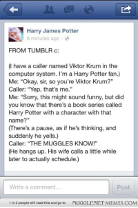 """<p>I was quite pleased to see this. (: <a href=""""http://ift.tt/1vvzmPv"""">http://ift.tt/1vvzmPv</a></p>: Harry James Potter  8 minutes ago e  FROM TUMBLR c  (I have a caller named Viktor Krum in the  computer system. I'm a Harry Potter fan.)  Me: """"Okay, sir, so you're Viktor Krum?""""  Caller: """"Yep, that's me.  Me: """"Sorry, this might sound funny, but did  you know that there's a book series called  Harry Potter with a character with that  name?""""  (There's a pause, as if he's thinking, and  suddenly he yells.)  Caller: """"THE MUGGLES KNOW!""""  (He hangs up. His wife calls a little while  later to actually schedule.)  Write a comment..  Post  1 in 3 people will read this and go to  MUGGLENET MEMES.COM <p>I was quite pleased to see this. (: <a href=""""http://ift.tt/1vvzmPv"""">http://ift.tt/1vvzmPv</a></p>"""