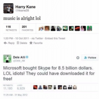 The future of England 😂 https://t.co/zMOLpfmeQg: Harry Kane  @hkane28  music is alright lol  116  RETWEETS  201  FAVORITES  ta  1:20 PM 10 Oct 2011-via Twitter Embed this Tweet  Reply Delete ★ Favorite  Dele Alli  * Follow  轟!^| @Dele Alli  Microsoft bought Skype for 8.5 billion dollars.  LOL idiots! They could have downloaded it for  free!  RETWEETS LIKES  11.180 6,929  1129 AM-31 May 2012 The future of England 😂 https://t.co/zMOLpfmeQg