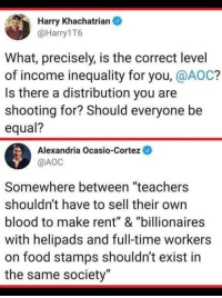 "Equality or equity?: Harry Khachatrian  @Harry1T6  What, precisely, is the correct level  of income inequality for you, @AOC?  Is there a distribution you are  shooting for? Should everyone be  equal?  Alexandria Ocasio-Cortez  @АОС  Somewhere between ""teachers  shouldn't have to sell their own  blood to make rent"" & ""billionaires  with helipads and full-time workers  on food stamps shouldn't exist in  the same society"" Equality or equity?"