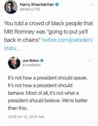 """Joe Biden, Memes, and Twitter: Harry Khachatrian  @Harry1T6  You told a crowd of black people that  Mitt Romney was """"going to put ya'll  back in chains"""" twitter.com/joebiden/  statu...  Joe Biden  @JoeBiden  It's not how a president should speak.  It's not how a president should  behave. Most of all, it's not what a  president should believe. We're better  than this.  2018-01-12, 10:51 AM (GC)"""