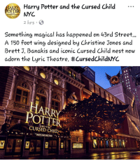 Harry Potter And The Cursed Child: Harry Potter and the Cursed Child .-  CURSED CHI  LYRIC THEATRE  hrs  Something magical has happened on 43rd Street,  A 150 foot wing designed by Christine Jones and  Brett J, Banakis and iconic Cursed Child nest now  adorn the Lyric Theatre. #CursedChildNYC  HARRY  POTTER  AND THE  HARRY POTTER