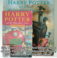 Books, Harry Potter, and Life: HARRY POTTER.  and the  Philo con her case  POTTER  and the Philosopher's Stone  J. K. ROWLING  HOGWAR  Hogwarts  5500 There are only 500 first edition copies  Of Harry Potter and the Philosophers Stone.  350 hardbacks and 150 proof copies. Can you believe there are only 500 copies! Anyway I'm sorry I've been all over the place with posting, I always post on the bus and because we have a week off I haven't been on the bus this week! Also this is one of my photos from @maelovesbooks in the background and I really need to get that account back on track! My life is mad at the moment with trying to keep up with school work a job and open days! Qotd - Do you have any first edition books? Carina Mae x Fc - 86.6k @maelovesbooks @carinapotter