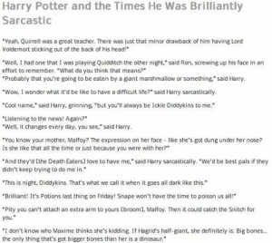 """Insanely Funny Harry Potter Memes Will Knock You Down From A Broom Ride - Swish Today: Harry Potter and the Times He Was Brilliantly  Sarcastic  """"Yeah, Quirrell was a great teacher. There was just that minor drawback of him having Lord  Voldemort sticking out of the back of his head!  """"Well, I had one that I was playing Quidditch the other night,"""" said Ron, screwing up his face in an  effort to remember. """"What do you think that means?""""  """"Probably that you're going to be eaten by a giant marshmallow or  something"""" said Harry.  """"Wow, I wonder what it'd be like to have a difficult life?"""" said Harry sarcastically.  """"Cool name,"""" said Harry, grinning, """"but you'll always be Ickle Diddykins to me.  """"Listening to the news! Again?  """"Well, it changes every day, you see,"""" said Harry  """"You know your mother, Malfoy? The expression on her face like she's got dung under her nose?  Is she like that all the time or just because you were with her?  """"And they'd Ethe Death Eaters] love to have me,"""" said Harry sarcastically. """"We'd be best pals if they  didn't keep trying to do me in.  """"This is night, Diddykins. That's what we call it when it goes all dark like this.  """"Brilliant! It's Potions last thing on Friday! Snape won't have the time to poison us all!  """"Pity you can't attach an extra arm to yours tbroom], Malfoy. Then it could catch the Snitch for  you.  """"I don't know who Maxime thinks she's kidding, If Hagrid's half-giant, she definitely is. Big bones...  the only thing that's got bigger bones than her is a dinosaur. Insanely Funny Harry Potter Memes Will Knock You Down From A Broom Ride - Swish Today"""