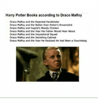 Harry Potter Books according to Draco Malfoy  Draco Malfoy and the Rejected Handshake  Draco Malfoy and the Better-than-Potter's Broomstick  Draco Malfoy and Hagrid's Bloody Chicken  Draco Malfoy and the Year His Father Would Hear About  Draco Malfoy and the Inquisitorial Squad  Draco Malfoy and the Vanishing Cabinet  Draco Malfoy and the Year He Realized He Had Been a Douchebag Q- Draco or Neville?|| Follow my book blog @fictionandmore|| Tag a friend! harrypotter potterhead