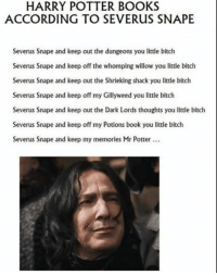 Sorry for the language but it made me giggle xD - Oli Riddle: HARRY POTTER BOOKS  ACCORDING TO SEVERus SNAPE  Severus Snape and keep out the dungeons you little bitch  Severus Snape and keep off the whomping willow you little bitch  Severus Snape and keep out the Shrieking shack you little bitch  Severus Snape and keep off my Gillyweed you little bitch  Severus Snape and keep out the Dark Lords thoughts you little bitch  Severus Snape and keep off my Potions book you little bitch  Severus Snape and keep my memories Mr Potter Sorry for the language but it made me giggle xD - Oli Riddle