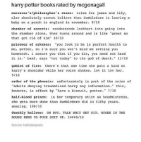 """mcgonagall is my favorite ever: harry potter books rated by mcgonagall  sorcerer's/philosopher's stone  cries for james and lily  also absolutely cannot believe that dumbledore is leaving a  baby on a porch in england in november. 8/10  chamber of secrets condescends lockhart into going into  the chamber alone, then turns around and is like """"great so  that got rid of him  10/10  prisoner of azkaban  you look to be in perfect health to  me, potter, so i'm sure you won't mind me setting you  homework. i assure you that if you die, you need not hand  it i  bamf says  not today"""" to the god of death  11/10  goblet of fire: there's that one time she puts a hand on  harry's shoulder while her voice shakes  lov it lov her.  9/10  order of the phoenix  unfortunately is part of the union of  """"adults denying traumatized harry any information. this  however  is offset by have a biscuit, potter  7/10  half-blood prince  in her temporary stint as headmistress  she gets more done than dumbledore did in fifty years.  amazing. 100/10  deathly hallows  OH BOY  TALK SHIT GET HIT MCGEE IN THE  HOUSE HERE TO FUCK SHIT UP  10000/10  Source: halfdesiqueen mcgonagall is my favorite ever"""