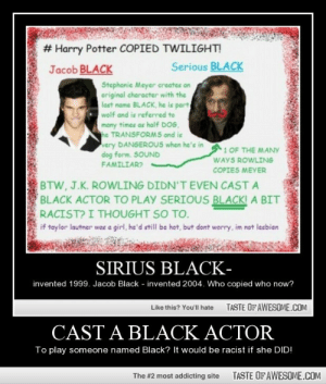 Cast A Black Actorhttp://omg-humor.tumblr.com:  # Harry Potter COPIED TWILIGHT!  Serious BLACK  Jacob BLACK  Stephanie Meyer creates an  original character with the  last name BLACK, he is part  wolf and is referred to  many times as half DOG,  he TRANSFORMS and is  very DANGEROUS when he's in  dog form. SOUND  FAMILIAR?  1 OF THE MANY  WAYS ROWLING  COPIES MEYER  BTW, J.K. ROWLING DIDN'T EVEN CAST A  BLACK ACTOR TO PLAY SERIOUS BLACK! A BIT  RACIST? I THOUGHT SO TO.  if taylor lautner was a girl, he'd still be hot, but dont worry, im not lesbien  SIRIUS BLACK-  invented 1999. Jacob Black - invented 2004. Who copied who now?  TASTE OF AWESOME.COM  Like this? You'll hate  CAST A BLACK ACTOR  To play someone named Black? It would be racist if she DID!  TASTE OF AWESOME.COM  The #2 most addicting site Cast A Black Actorhttp://omg-humor.tumblr.com