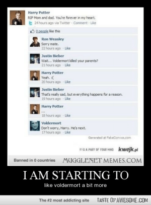please vote for me i am amzinghttp://omg-humor.tumblr.com: Harry Potter  RIP Mom and dad. You're forever in my heart.  24 hours ago via Twitter Comment Like  O O people like this  Ron Weasley  Sorry mate.  22 hours ago  Like  Justin Bieber  Wait... Voldermort killed your parents?  21 hours ago Like  Harry Potter  Yeah. :(  20 hours ago Like    Justin Bieber  That's really sad, but everything happens for a reason.  19 hours ago Like    Harry Potter  18 hours ago  Like  Voldermort  Don't worry, Harry. He's next.  17 hours ago - Like  Generated at FakeConvos.com  IT IS A PART OF YOUR MIND  kwejk.pl  MUGGLENET MEMES.COM  Banned in 0 countries  I AM STARTING TO  like voldermort a bit more  TASTE OF AWESOME.COM  The #2 most addicting site please vote for me i am amzinghttp://omg-humor.tumblr.com