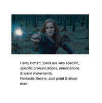 Memes, Magic, and Beastly: Harry Potter: Spells are very specific,  specific pronunciations, enunciations  & wand movements.  Fantastic Beasts: Just point & shoot  man That kinda annoyed me in the movie like tina and queenie were so extra when they served dinner with magic like calm down you can use your hands