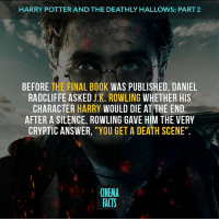 """What's your favorite Potter' movie? — Follow @cinfacts and tag your friends — harrypotter harrypotterfan harrypotterworld hermionegranger emmawatson ronweasley rupertgrint harrypotter danielradcliffe hogwarts gryffindor ravenclaw hufflepuff slytherin cinema_facts harrypotterthedeathlyhallows wizard: HARRY POTTERANDTHE DEATHLY HALLOWS: PART 2  BEFORE THE FINAL BOOK  WAS PUBLISHED, DANIEL  RADCLIFFE ASKED J.K. ROWLING WHETHER HIS  CHARACTER  HARRY WOULD DIE AT THE END.  AFTER A SILENCE, ROWLING GAVE HIM THE VERY  CRYPTIC ANSWER  """"YOU GET A DEATH SCENE""""  CINEMA  FACTS What's your favorite Potter' movie? — Follow @cinfacts and tag your friends — harrypotter harrypotterfan harrypotterworld hermionegranger emmawatson ronweasley rupertgrint harrypotter danielradcliffe hogwarts gryffindor ravenclaw hufflepuff slytherin cinema_facts harrypotterthedeathlyhallows wizard"""