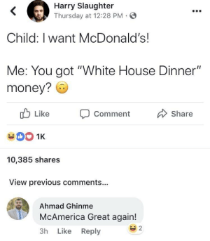 "McDonalds, Money, and White House: Harry Slaughter  Thursday at 12:28 PM-  Child: I want McDonald's!  Me: You got ""White House Dinner""  money? 6  ub Like  CommentShare  10,385 shares  View previous comments...  Ahmad Ghinme  McAmerica Great again!  3h Like Reply  s 2 Next time the kids ask for McDonalds"
