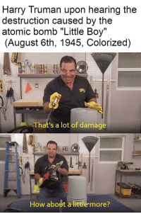 "<p>Konichiwa via /r/dank_meme <a href=""http://ift.tt/2j3bF0Q"">http://ift.tt/2j3bF0Q</a></p>: Harry Truman upon hearing the  destruction caused by the  atomic bomb ""Little Boy""  (August 6th, 1945, Colorized)  That's a lot of damage  How about a little more? <p>Konichiwa via /r/dank_meme <a href=""http://ift.tt/2j3bF0Q"">http://ift.tt/2j3bF0Q</a></p>"