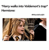 """DARE-Type """"what an idiot"""" with your eyes closed. Tag a Friend! harrypotter potterhead: *Harry walks into Voldemort's trap*  Hermione:  @WizardsDuellIG  What an idiot DARE-Type """"what an idiot"""" with your eyes closed. Tag a Friend! harrypotter potterhead"""