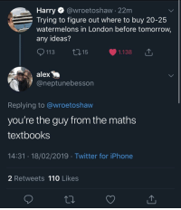 Gold: Harry @wroetoshaw - 22m  Trying to figure out where to buy 20-25  watermelons in London before tomorrow,  any ideas?  113 ti15  1.138  alex  @neptunebesson  Replying to @wroetoshaw  you're the guy from the math:s  textbooks  14:31.18/02/2019 Twitter for iPhone  2 Retweets 110 Likes Gold