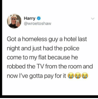 Homeless, Memes, and Police: Harry  @wroetoshaw  Got a homeless guy a hotel last  night and just had the police  come to my flat because he  robbed the T V from the room and  now I've gotta pay for Damn 😂😩