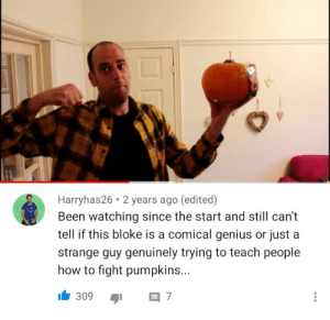 Just gonna leave this here: Harryhas26 • 2 years ago (edited)  Been watching since the start and still can't  tell if this bloke is a comical genius or just a  strange guy genuinely trying to teach people  how to fight pumpkins...  309 Just gonna leave this here
