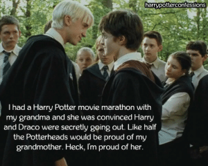 harrypotterconfessions:  I had a Harry Potter movie marathon with my grandma and she was convinced Harry and Draco were secretly going out. Like half the Potterheads would be proud of my grandmother. Heck, I'm proud of her.: harrypotterconfessions  I had a Harry Potter movie marathon with  my grandma and she was convinced Harry  and Draco were secretly going out. Like half  the Potterheads would be proud of my  grandmother. Heck, I'm proud of her. harrypotterconfessions:  I had a Harry Potter movie marathon with my grandma and she was convinced Harry and Draco were secretly going out. Like half the Potterheads would be proud of my grandmother. Heck, I'm proud of her.