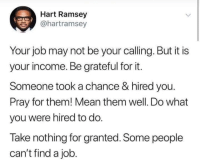 """Someone took a chance"": Hart Ramsey  @hartramsey  Your job may not be your calling. But it is  your income. Be grateful for it.  Someone took a chance & hired you.  Pray for them! Mean them well. Do what  you were hired to do.  Take nothing for granted. Some people  can't find a job. ""Someone took a chance"""
