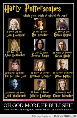 Oh God More Hp Bullshithttp://omg-humor.tumblr.com: Harty Potterscopes  which great witch or wizard are you?  22 May -21 June  Rubeus Hagrid  21 March-20 April  21 April-21 May  Ron Weasley  Luna Lovegood  22 June-22 July  Albus Dumbledore  23 August -21 September  Sir'ius Black  23 July -22 August  Sevefus Snape  22 Novembet-21 December  22 September -22 Octaber  23 October-21 Nouember  The Boy Who Lived Hermione Granger Draco Malfoy  21 Jamaty-19 Februoty  20 Febroty-20 March  22 December -20 Januoty  Lord Voldemort Bellatfix Lestange Ginuy Weasler  ROFLRAZZICOM  OH GOD MORE HP BULLSHIT  THIS IS NOT THE mugglenet memes WEBSITE!!!!  TASTE OF AWESOME.COM  Hitler hated this site too Oh God More Hp Bullshithttp://omg-humor.tumblr.com
