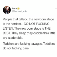 Where's the fast forward button😅 TwitterCreds: harvest_antu: harv  @harvest antu  People that tell you the newborn stage  is the hardest... DO NOT FUCKING  LISTEN. The new born stage is THE  BEST. They sleep they cuddle their little  cry is adorable.  Toddlers are fucking savages. Toddlers  do not fucking care. Where's the fast forward button😅 TwitterCreds: harvest_antu