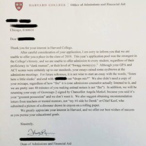 "Chicago, Chief Keef, and College: HARVARD COLLEGE  Office of Admissions and Financial Aid  T3  Chicago, Il 60614  Dear  Thank you for your interest in Harvard College  After careful consideration of your application, I am sorry to inform you that we are  unable to offer you a place in the class of 2019. This year's application pool was the strongest in  the College's history, and we are unable to offer admission to every student, regardless of their  proficiency in ""dank memes"", or their level of ""Swagg moneyyyy."" Although your GPA and  ACT scores were certainly up to our standards, your essays raised some eyebrows at the  admissions meetings. For future reference, it is not wise to start an essay with the words, ""listen  here u little slanks"" and end without *drops mic We also didn't need a copy of  your mixtape, regardless of how ""fire"" it is (one admissions counselor actually listened to it, and  we are pretty sure 40 minutes of you making animal noises is not ""fire""). In addition, we will be  returning your copy of Grownups 2 signed by Chancellor Angela Merkel, because you said it's  your ""greatest possession"" and we don't want it. We also suggest obtaining recommendation  letters from teachers or trusted mentors, not ""my #4 side ho Derek', or Chief Keef who  submitted a picture of a dinosaur drawn in crayon on a rolling paper.  We greatly appreciate your interest in Harvard, and we offer our best wishes of success  as you pursue your educational goals.  Sincerely.  Dean of Admissions and Financial Aid"