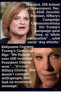 """(MW) Hillary's campaign election loss denial.: Harvard, JFK School  of Government, Dec  1, 2016. Jennifer  Palmieri, Hillary's  Campaign.  Communications  Dir: Trump's  ampaign gave  way...to """"white  nationalists  used  racist """"dog whistle.""""  Kellyanne Conway,  Trump's Campaign  Mgr: """"We flipped  over 200 counties  President Obama  won. it's just  Hillary Clinton. She  doesn't connect  with people. She  had no economic  message. (MW) Hillary's campaign election loss denial."""